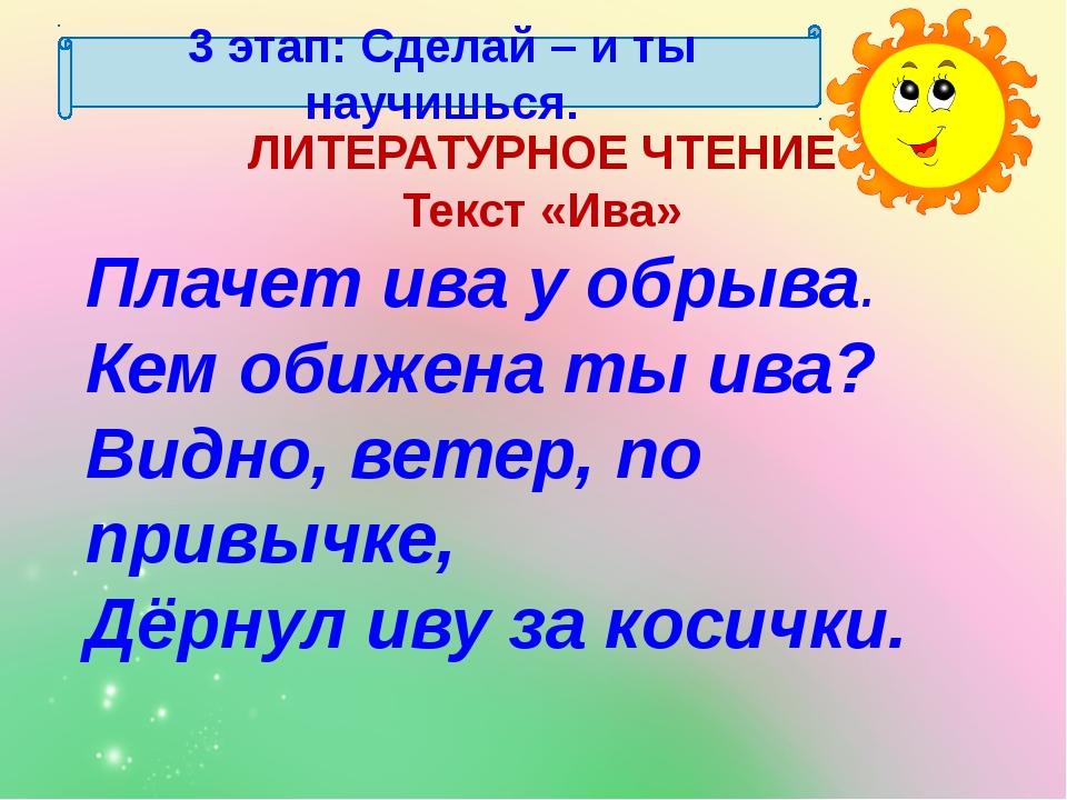 3 этап: Сделай – и ты научишься. ЛИТЕРАТУРНОЕ ЧТЕНИЕ Текст «Ива» Плачет ива у...