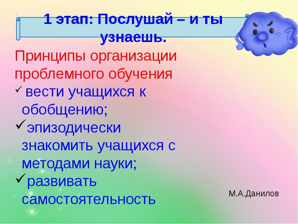 1 этап: Послушай – и ты узнаешь. М.А.Данилов Принципы организации проблемного...