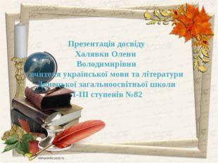 Презентація досвіду Халявки Олени Володимирівни вчителя української мови та л