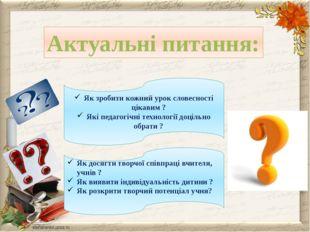 Актуальні питання: Як зробити кожний урок словесності цікавим ? Які педагогіч