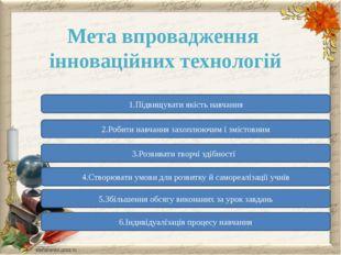 Мета впровадження інноваційних технологій 1.Підвищувати якість навчання 2.Роб