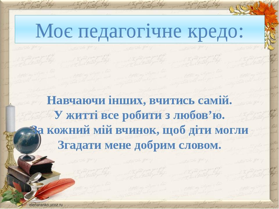 Моє педагогічне кредо: Навчаючи інших, вчитись самій. У житті все робити з лю...