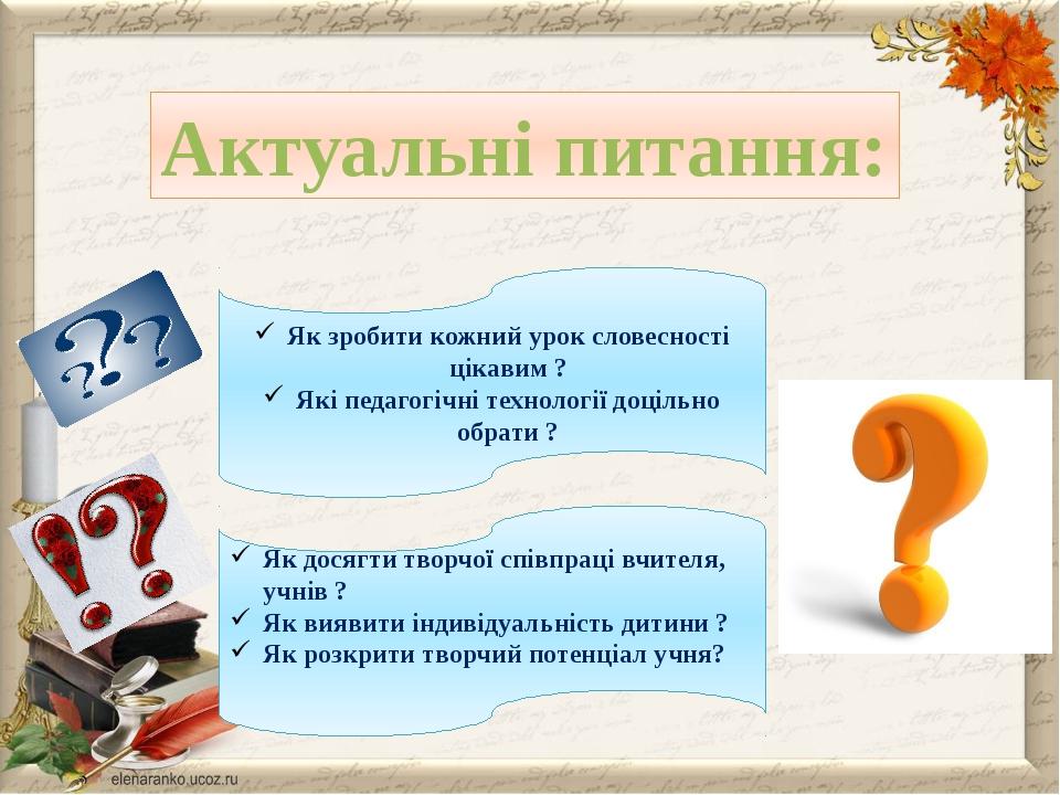 Актуальні питання: Як зробити кожний урок словесності цікавим ? Які педагогіч...