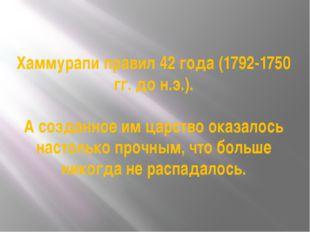 Хаммурапи правил 42 года (1792-1750 гг. до н.э.). А созданное им царство оказ