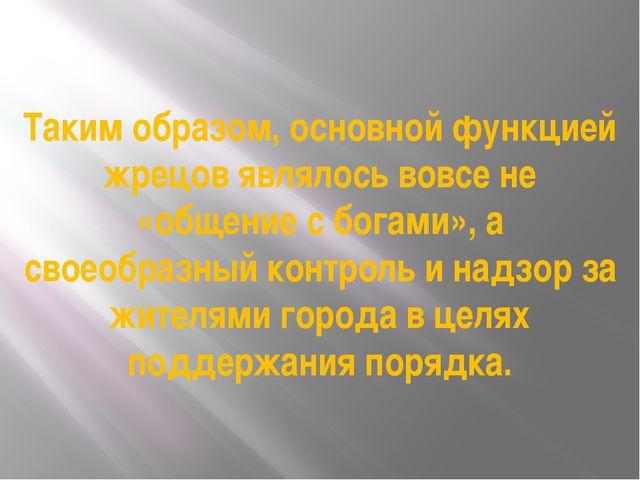 Таким образом, основной функцией жрецов являлось вовсе не «общение с богами»,...