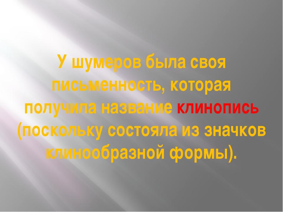 У шумеров была своя письменность, которая получила название клинопись (поскол...