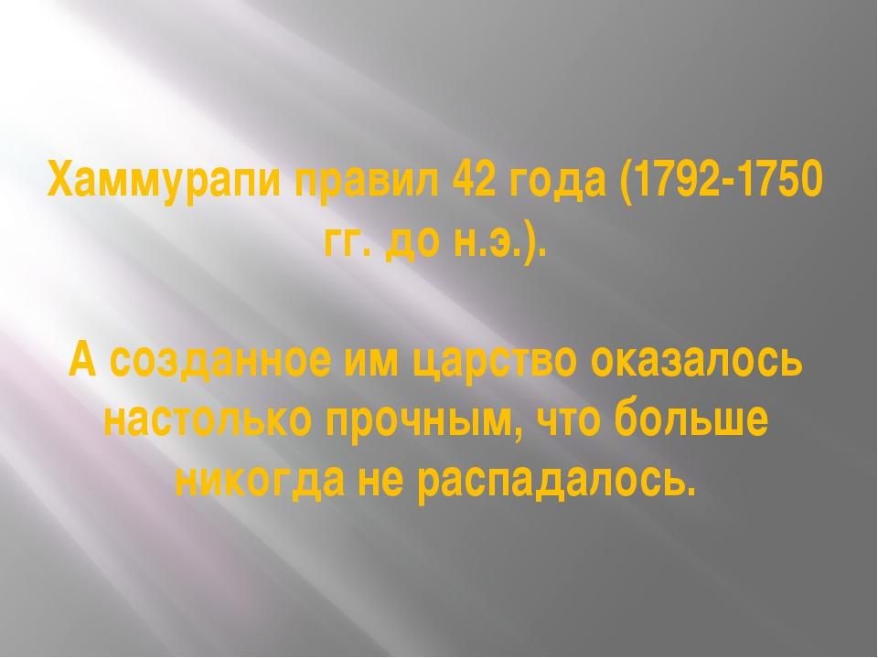 Хаммурапи правил 42 года (1792-1750 гг. до н.э.). А созданное им царство оказ...