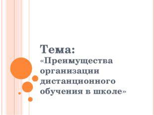 Тема: «Преимущества организации дистанционного обучения в школе»