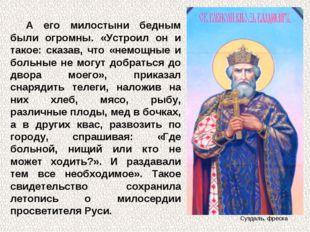 А его милостыни бедным были огромны. «Устроил он и такое: сказав, что «немощн