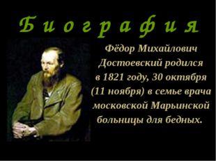 Б и о г р а ф и я Фёдор Михайлович Достоевский родился в 1821 году, 30 октябр