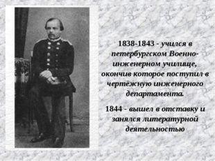1838-1843 - учился в петербургском Военно-инженерном училище, окончив которо