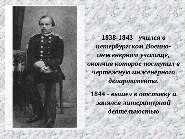 1838-1843 - учился в петербургском Военно-инженерном училище, окончив которо...