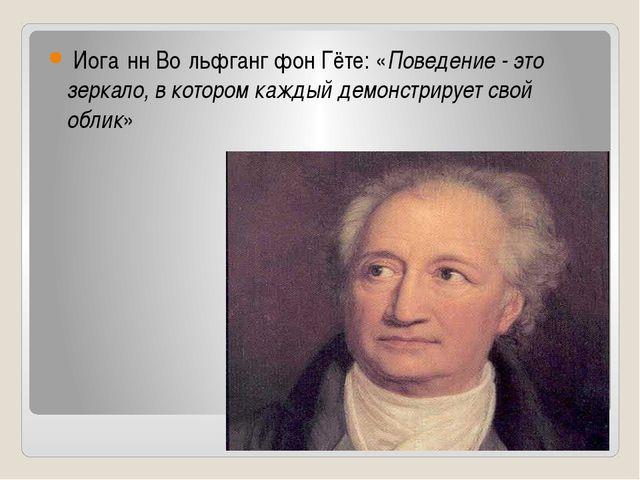 Иога́нн Во́льфганг фон Гёте: «Поведение - это зеркало, в котором каждый демо...