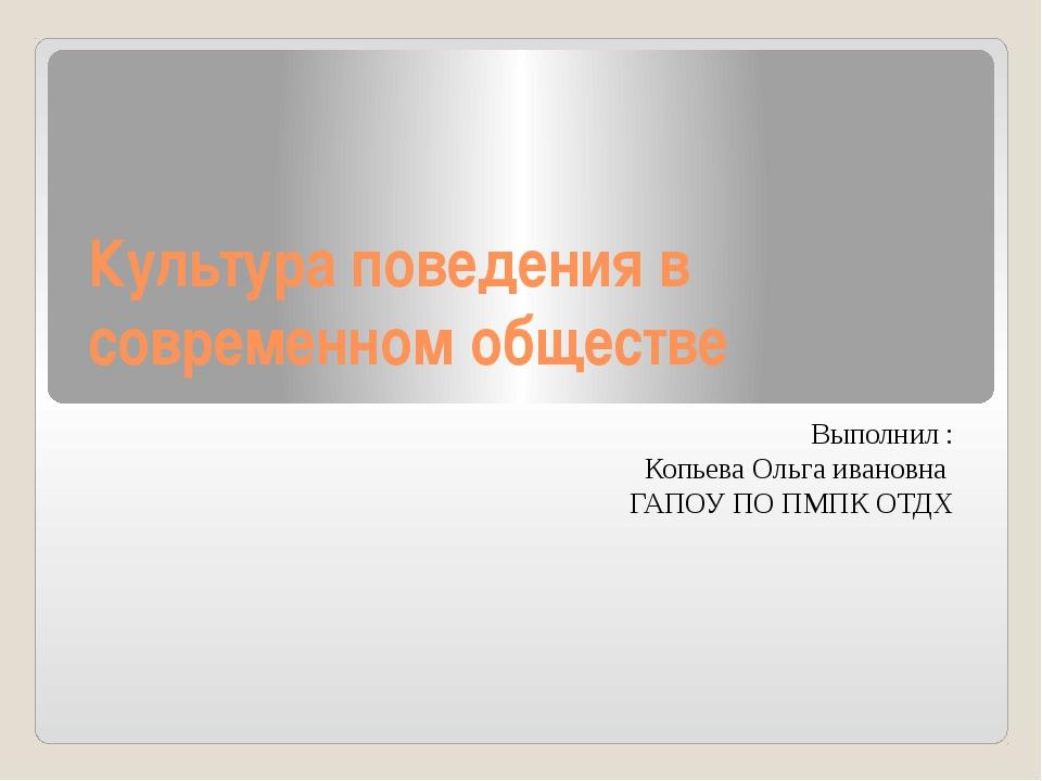 Культура поведения в современном обществе Выполнил : Копьева Ольга ивановна Г...