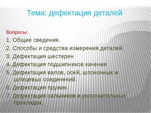 Тема: дефектация деталей Вопросы: 1. Общие сведения. 2. Способы и средства из