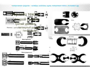 -контрольные средства – калибры, шаблоны, щупы, поверочные плиты, угольники