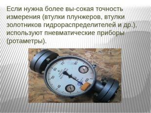 Если нужна более высокая точность измерения (втулки плунжеров, втулки золотн