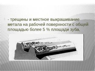 - трещины и местное выкрашивание метала на рабочей поверхности с общей площа