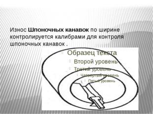 ИзносШпоночных канавокпо ширине контролируется калибрами для контроля шпон