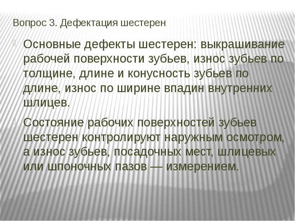 Вопрос 3. Дефектация шестерен Основные дефекты шестерен: выкрашивание рабочей...
