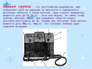 Первая группа - это рентгенметры-радиометры. Ими определяют уровни радиации