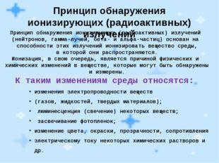 Принцип обнаружения ионизирующих (радиоактивных) излучений Принцип обнаружени