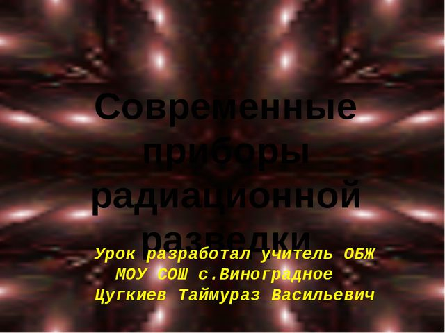 Современные приборы радиационной разведки Урок разработал учитель ОБЖ МОУ СОШ...