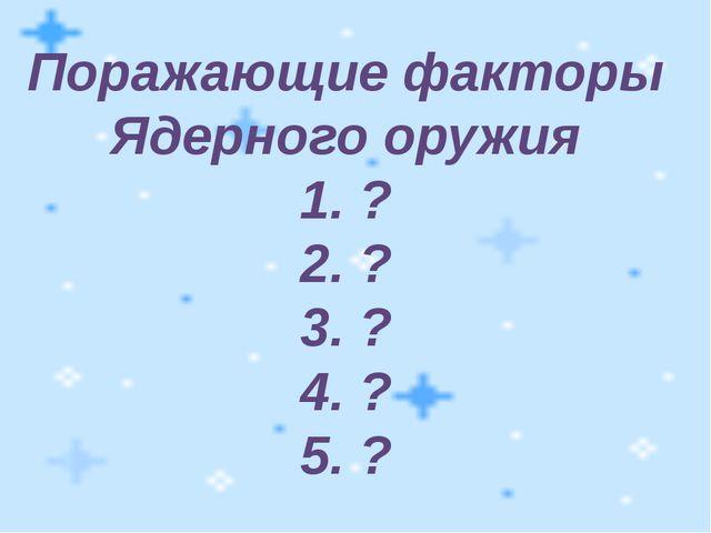 Поражающие факторы Ядерного оружия 1. ? 2. ? 3. ? 4. ? 5. ?