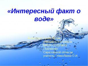 «Интересный факт о воде» Выполнил: Гусев Артем учащийся 9 А класса МАОУ СОШ №