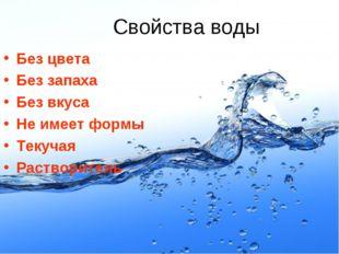Свойства воды Без цвета Без запаха Без вкуса Не имеет формы Текучая Растворит