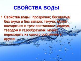 СВОЙСТВА ВОДЫ Свойства воды: прозрачна; бесцветна; без вкуса и без запаха; те