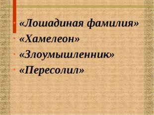 «Лошадиная фамилия» «Хамелеон» «Злоумышленник» «Пересолил»
