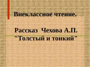"""Внеклассное чтение. Рассказ Чехова А.П. """"Толстый и тонкий"""""""