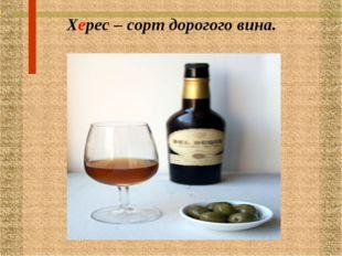 Херес – сорт дорогого вина.