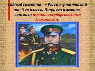 Тайный советник - в России гражданский чин 3-го класса. Лица, его имевшие, за