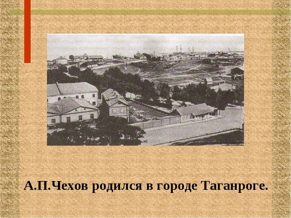 А.П.Чехов родился в городе Таганроге.
