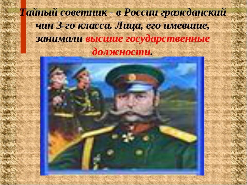 Тайный советник - в России гражданский чин 3-го класса. Лица, его имевшие, за...