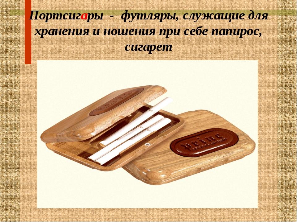 Портсигары - футляры, служащие для хранения и ношения при себе папирос, сигарет