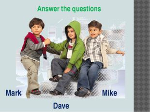 Answer the questions Mark Dave Mike