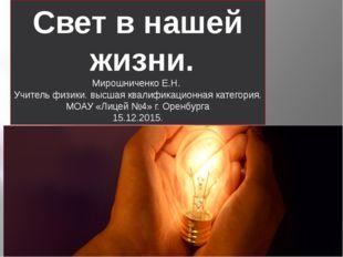 Свет в нашей жизни. Мирошниченко Е.Н. Учитель физики. высшая квалификационна