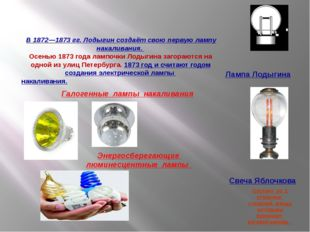 В 1872—1873 гг. Лодыгин создаёт свою первую лампу накаливания. Осенью 1873 г