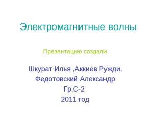Электромагнитные волны Презентацию создали Шкурат Илья ,Аккиев Ружди, Федотов