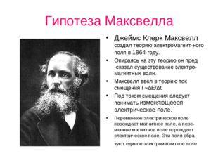 Гипотеза Максвелла Джеймс Клерк Максвелл создал теорию электромагнит-ного пол