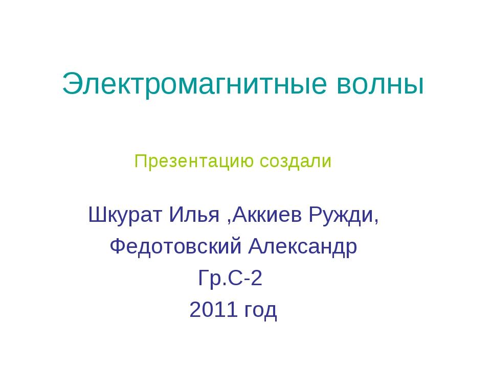 Электромагнитные волны Презентацию создали Шкурат Илья ,Аккиев Ружди, Федотов...