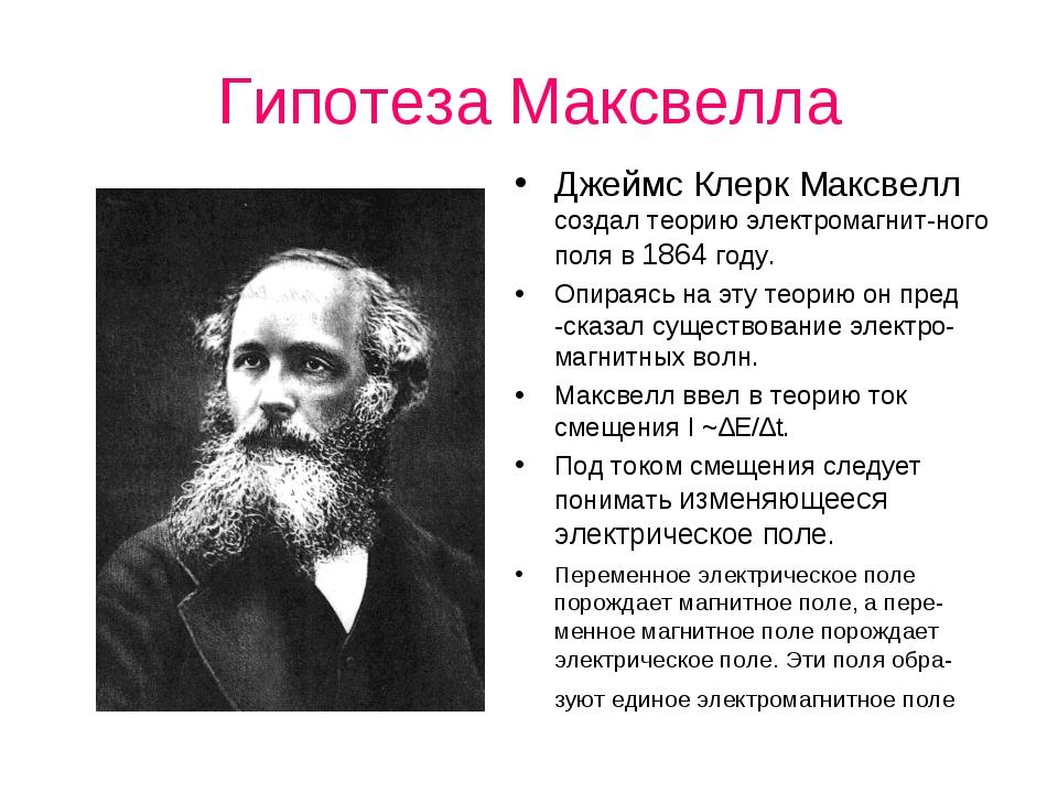 Гипотеза Максвелла Джеймс Клерк Максвелл создал теорию электромагнит-ного пол...