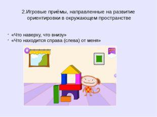 2.Игровые приёмы, направленные на развитие ориентировки в окружающем простран