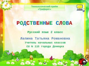 РОДСТВЕННЫЕ СЛОВА Лапина Татьяна Романовна Учитель начальных классов СШ № 115