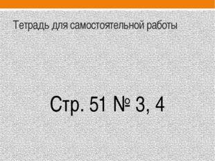 Тетрадь для самостоятельной работы Стр. 51 № 3, 4