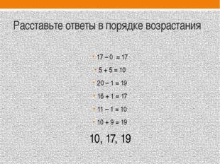 Расставьте ответы в порядке возрастания 17 – 0 = 17 5 + 5 = 10 20 – 1 = 19 16