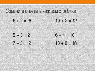 Сравните ответы в каждом столбике 6 + 2 = 8 10 + 2 = 12 5 – 3 = 2 6 + 4 = 10